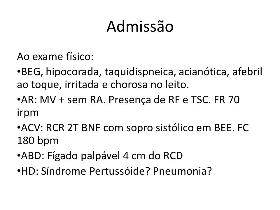 Admissão Ao exame físico: BEG, hipocorada, taquidispneica, acianótica, afebril ao toque, irritada e chorosa no leito. AR: MV + sem RA. Presença de RF