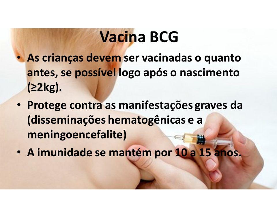 Vacina BCG As crianças devem ser vacinadas o quanto antes, se possível logo após o nascimento (2kg). Protege contra as manifestações graves da (dissem