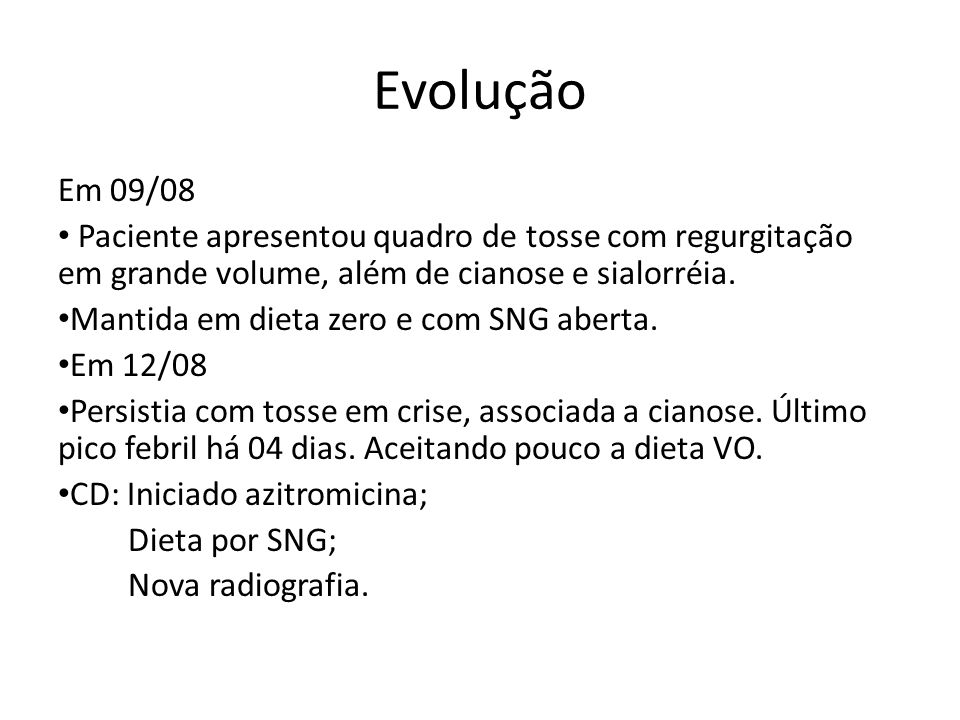 Evolução Em 09/08 Paciente apresentou quadro de tosse com regurgitação em grande volume, além de cianose e sialorréia. Mantida em dieta zero e com SNG