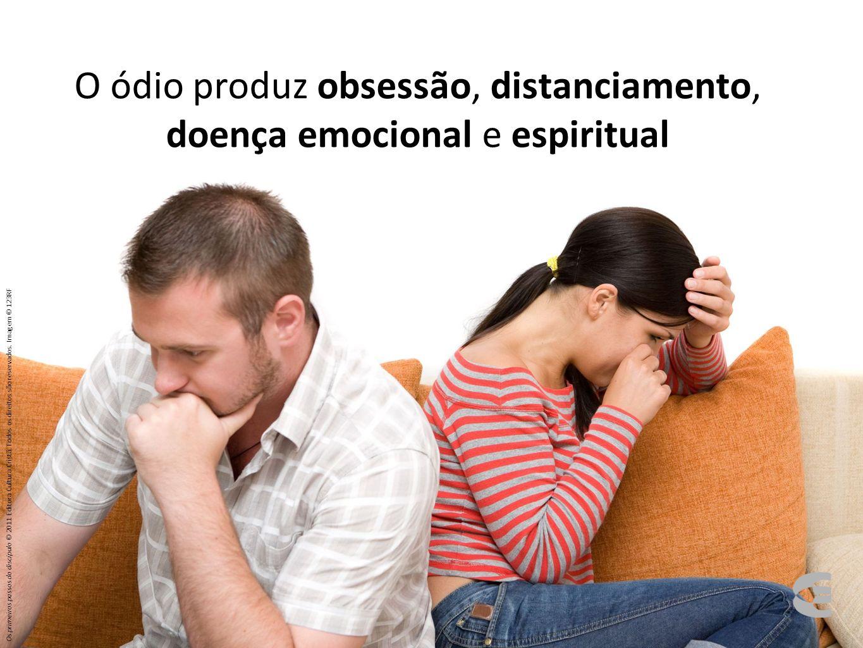 O ódio produz obsessão, distanciamento, doença emocional e espiritual Os primeiros passos do discípulo © 2011 Editora Cultura Cristã. Todos os direito