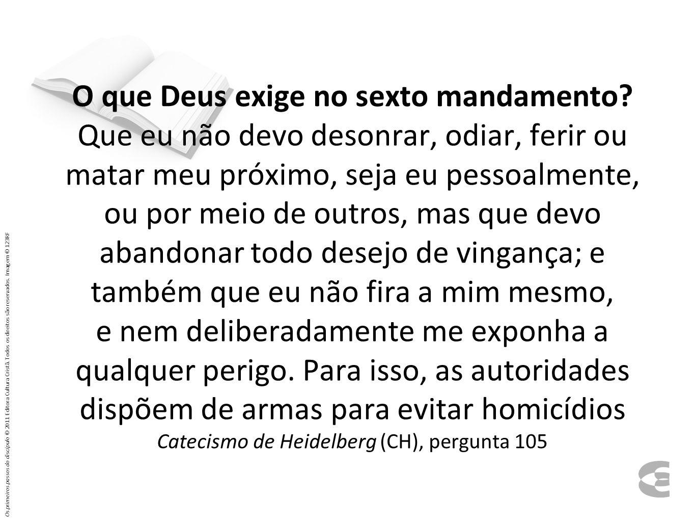 O que Deus exige no sexto mandamento? Que eu não devo desonrar, odiar, ferir ou matar meu próximo, seja eu pessoalmente, ou por meio de outros, mas qu
