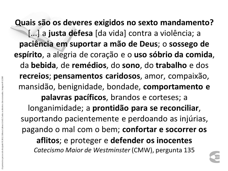 Quais são os deveres exigidos no sexto mandamento? [...] a justa defesa [da vida] contra a violência; a paciência em suportar a mão de Deus; o sossego