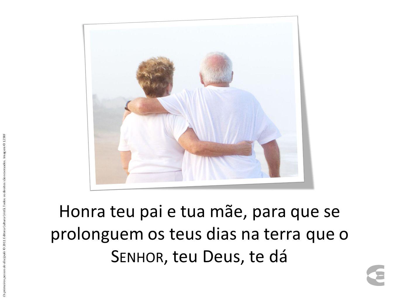 Honra teu pai e tua mãe, para que se prolonguem os teus dias na terra que o S ENHOR, teu Deus, te dá Os primeiros passos do discípulo © 2011 Editora C