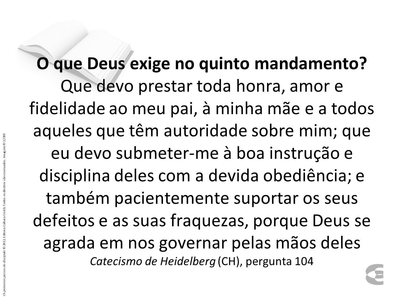 O que Deus exige no quinto mandamento? Que devo prestar toda honra, amor e fidelidade ao meu pai, à minha mãe e a todos aqueles que têm autoridade sob