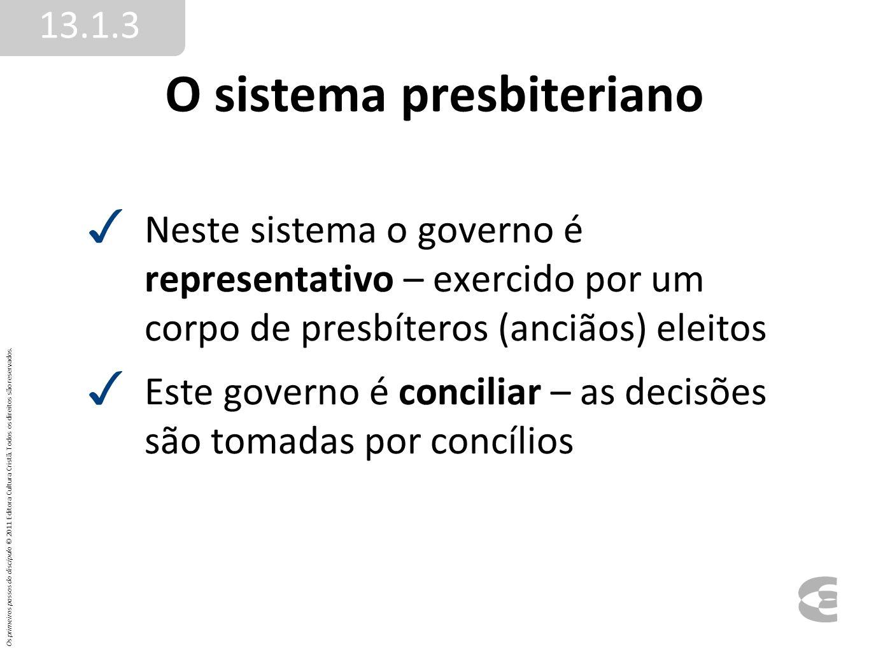 O sistema presbiteriano Neste sistema o governo é representativo – exercido por um corpo de presbíteros (anciãos) eleitos Este governo é conciliar – a