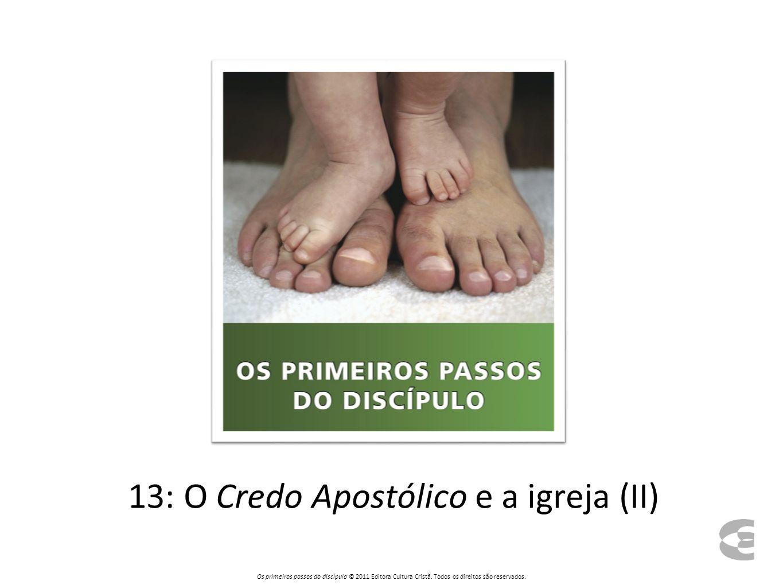 13: O Credo Apostólico e a igreja (II) Os primeiros passos do discípulo © 2011 Editora Cultura Cristã. Todos os direitos são reservados.
