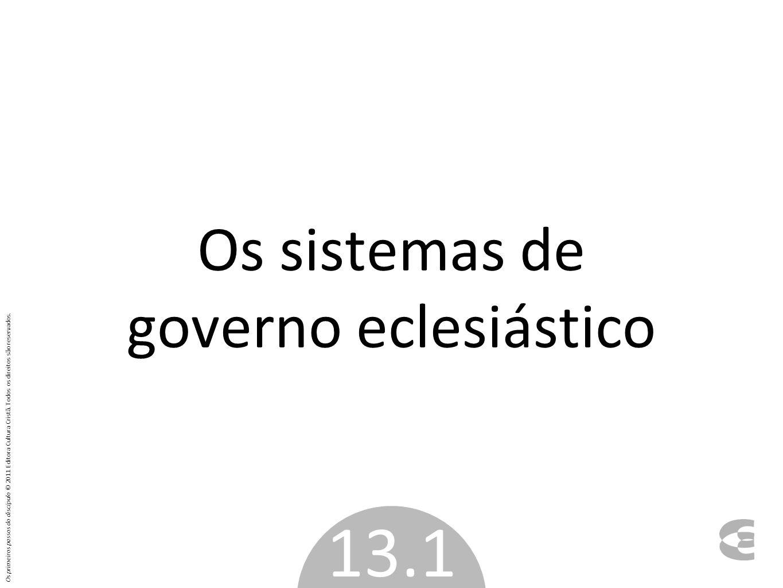 Os sistemas de governo eclesiástico 13.1 Os primeiros passos do discípulo © 2011 Editora Cultura Cristã. Todos os direitos são reservados.