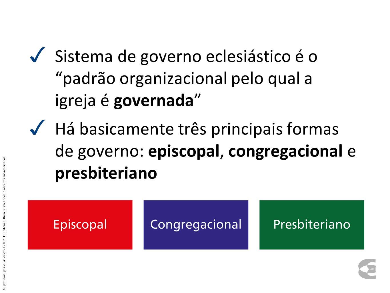 Sistema de governo eclesiástico é o padrão organizacional pelo qual a igreja é governada Há basicamente três principais formas de governo: episcopal,