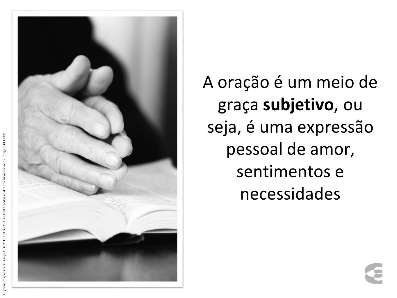 A oração é um meio de graça subjetivo, ou seja, é uma expressão pessoal de amor, sentimentos e necessidades Os primeiros passos do discípulo © 2011 Ed