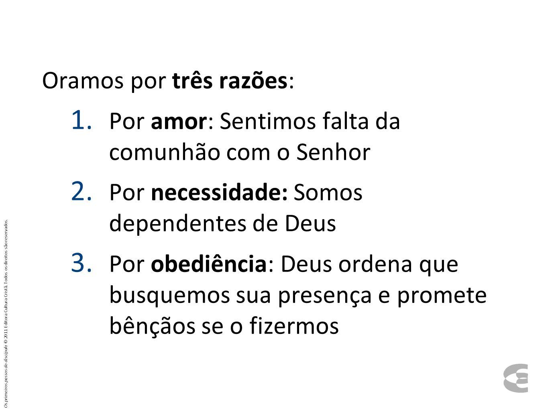 Oramos por três razões: 1. Por amor: Sentimos falta da comunhão com o Senhor 2. Por necessidade: Somos dependentes de Deus 3. Por obediência: Deus ord
