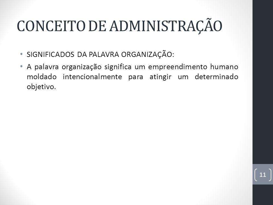 CONCEITO DE ADMINISTRAÇÃO SIGNIFICADOS DA PALAVRA ORGANIZAÇÃO: A palavra organização significa um empreendimento humano moldado intencionalmente para