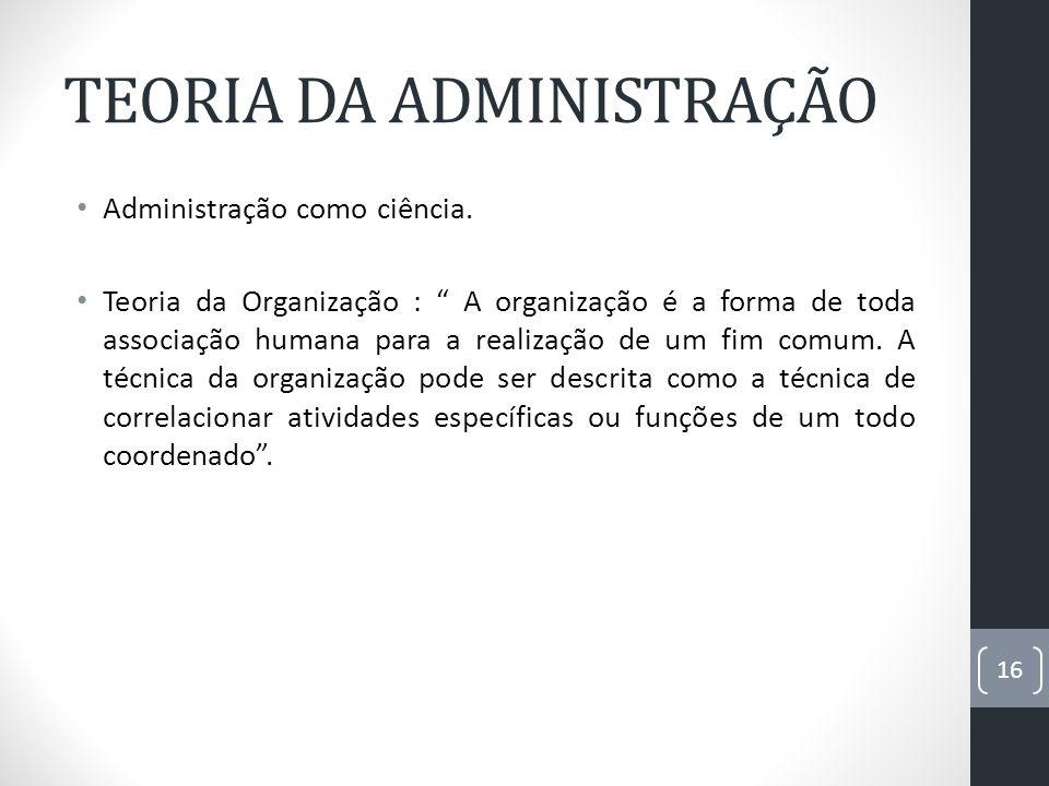 TEORIA DA ADMINISTRAÇÃO Administração como ciência. Teoria da Organização : A organização é a forma de toda associação humana para a realização de um