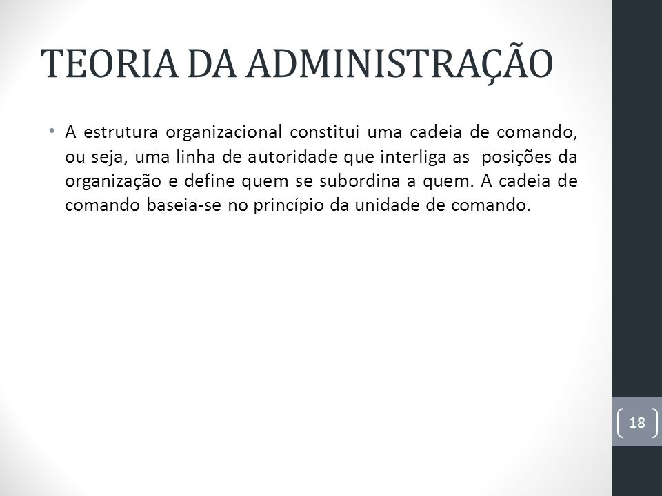 TEORIA DA ADMINISTRAÇÃO A estrutura organizacional constitui uma cadeia de comando, ou seja, uma linha de autoridade que interliga as posições da orga