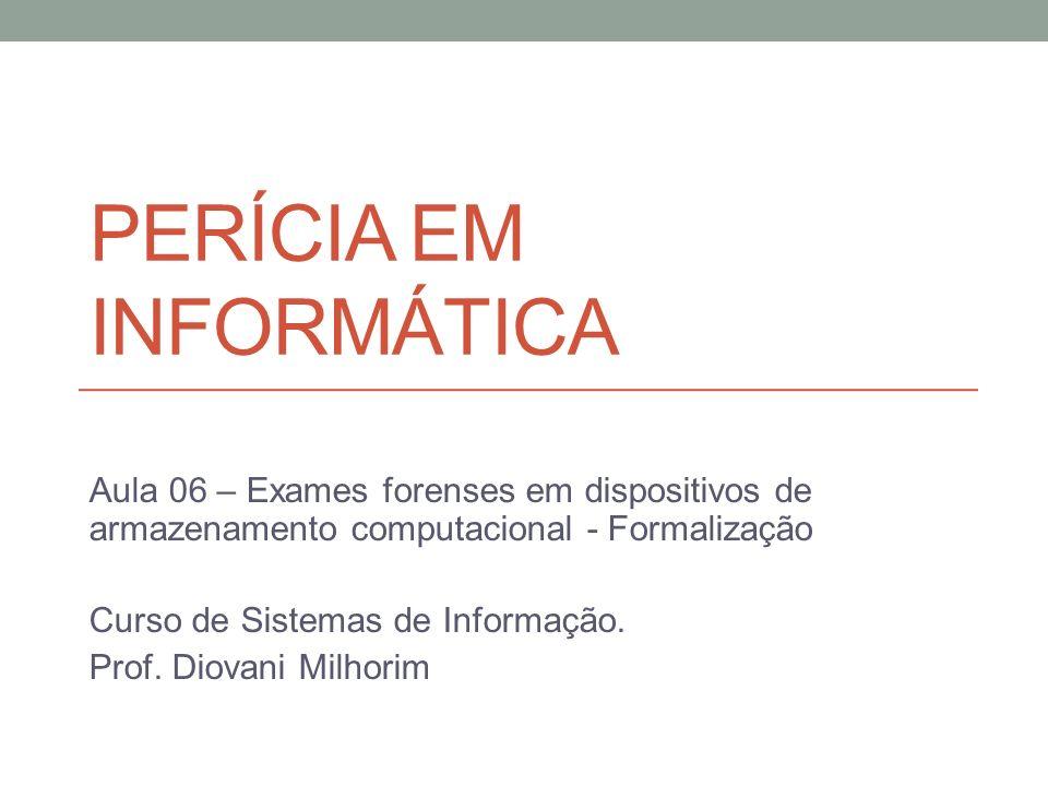 PERÍCIA EM INFORMÁTICA Aula 06 – Exames forenses em dispositivos de armazenamento computacional - Formalização Curso de Sistemas de Informação. Prof.