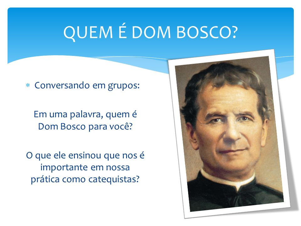 QUEM É DOM BOSCO? Conversando em grupos: Em uma palavra, quem é Dom Bosco para você? O que ele ensinou que nos é importante em nossa prática como cate