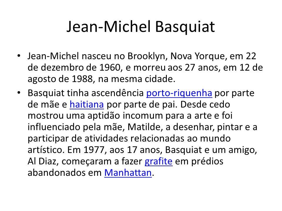 Jean-Michel Basquiat Jean-Michel nasceu no Brooklyn, Nova Yorque, em 22 de dezembro de 1960, e morreu aos 27 anos, em 12 de agosto de 1988, na mesma c