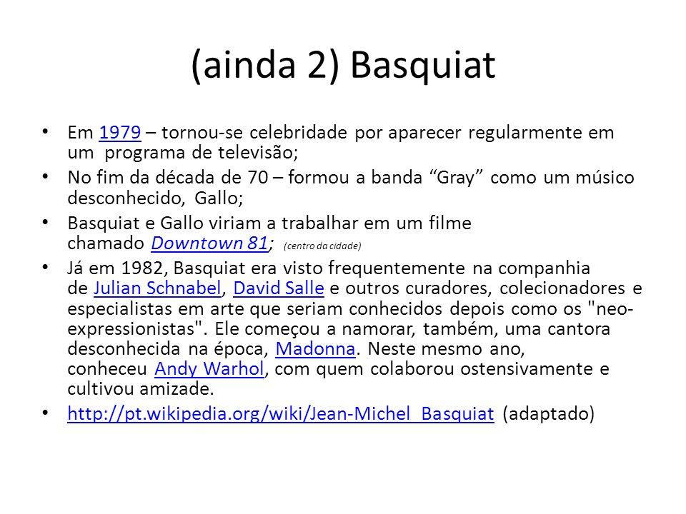 (ainda 2) Basquiat Em 1979 – tornou-se celebridade por aparecer regularmente em um programa de televisão;1979 No fim da década de 70 – formou a banda