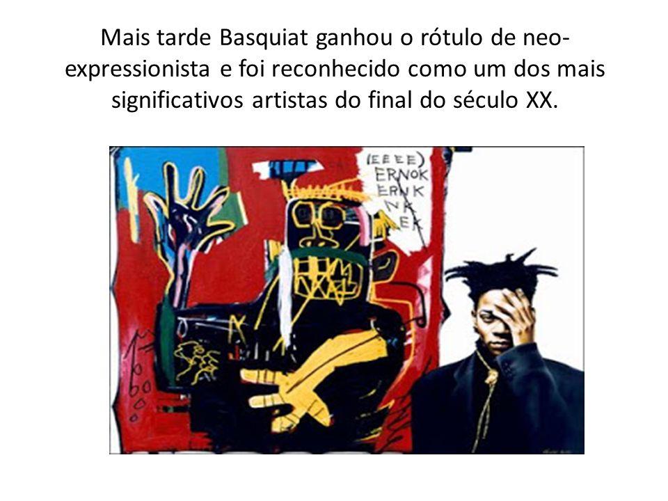 Mais tarde Basquiat ganhou o rótulo de neo- expressionista e foi reconhecido como um dos mais significativos artistas do final do século XX.