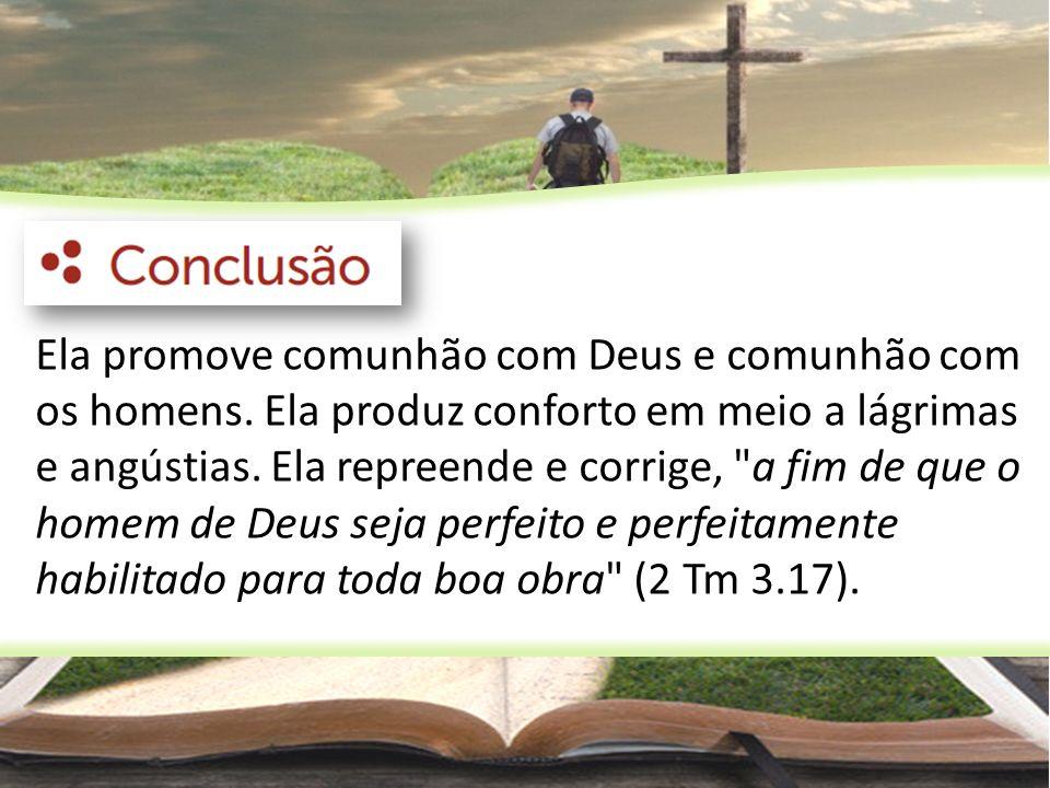 Ela promove comunhão com Deus e comunhão com os homens. Ela produz conforto em meio a lágrimas e angústias. Ela repreende e corrige,