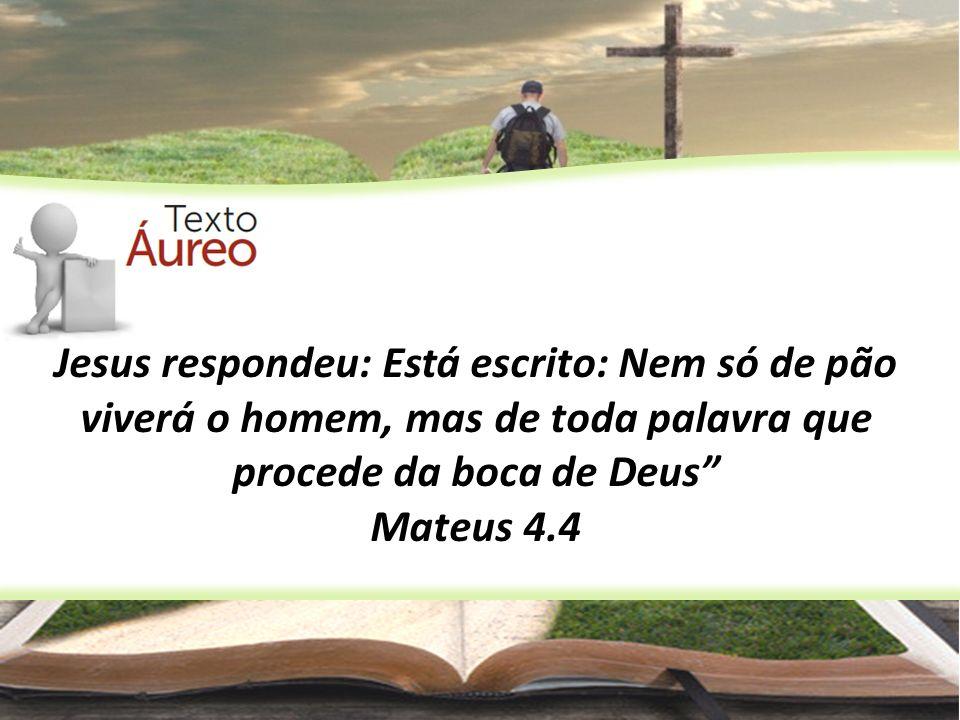 Jesus respondeu: Está escrito: Nem só de pão viverá o homem, mas de toda palavra que procede da boca de Deus Mateus 4.4