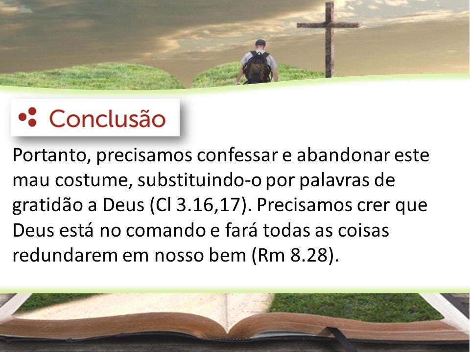 Portanto, precisamos confessar e abandonar este mau costume, substituindo-o por palavras de gratidão a Deus (Cl 3.16,17). Precisamos crer que Deus est