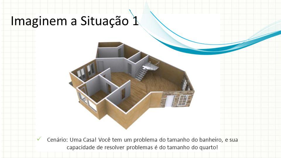 Imaginem a Situação 1 Cenário: Uma Casa! Você tem um problema do tamanho do banheiro, e sua capacidade de resolver problemas é do tamanho do quarto!