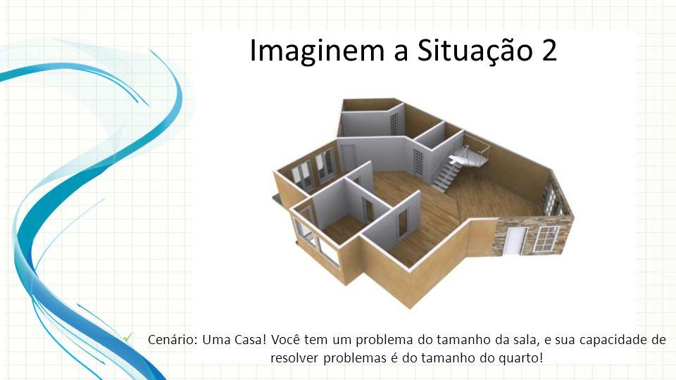 Imaginem a Situação 2 Cenário: Uma Casa! Você tem um problema do tamanho da sala, e sua capacidade de resolver problemas é do tamanho do quarto!