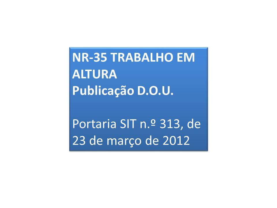 NR-35 TRABALHO EM ALTURA Publicação D.O.U. Portaria SIT n.º 313, de 23 de março de 2012 NR-35 TRABALHO EM ALTURA Publicação D.O.U. Portaria SIT n.º 31