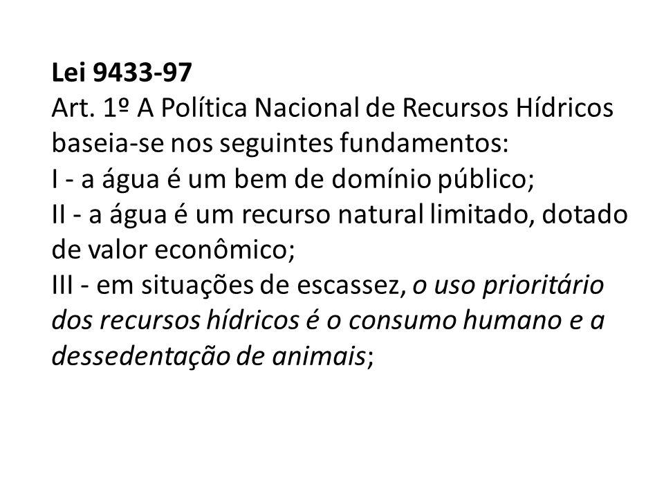 Lei 9433-97 Art. 1º A Política Nacional de Recursos Hídricos baseia-se nos seguintes fundamentos: I - a água é um bem de domínio público; II - a água