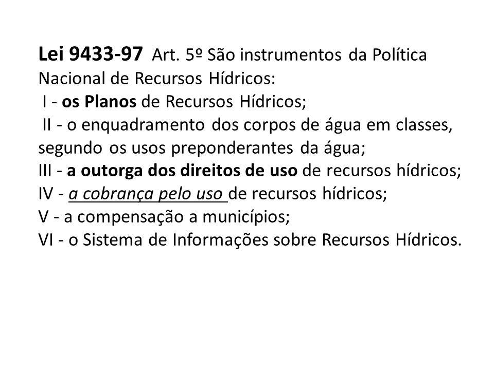 Lei 9433-97 Art. 5º São instrumentos da Política Nacional de Recursos Hídricos: I - os Planos de Recursos Hídricos; II - o enquadramento dos corpos de
