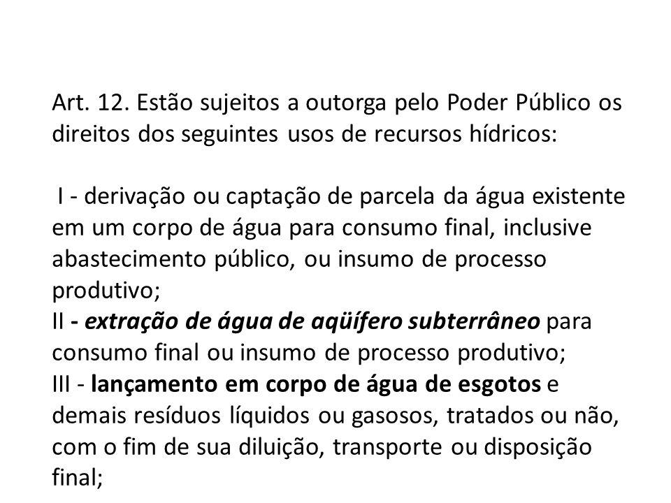 Art. 12. Estão sujeitos a outorga pelo Poder Público os direitos dos seguintes usos de recursos hídricos: I - derivação ou captação de parcela da água