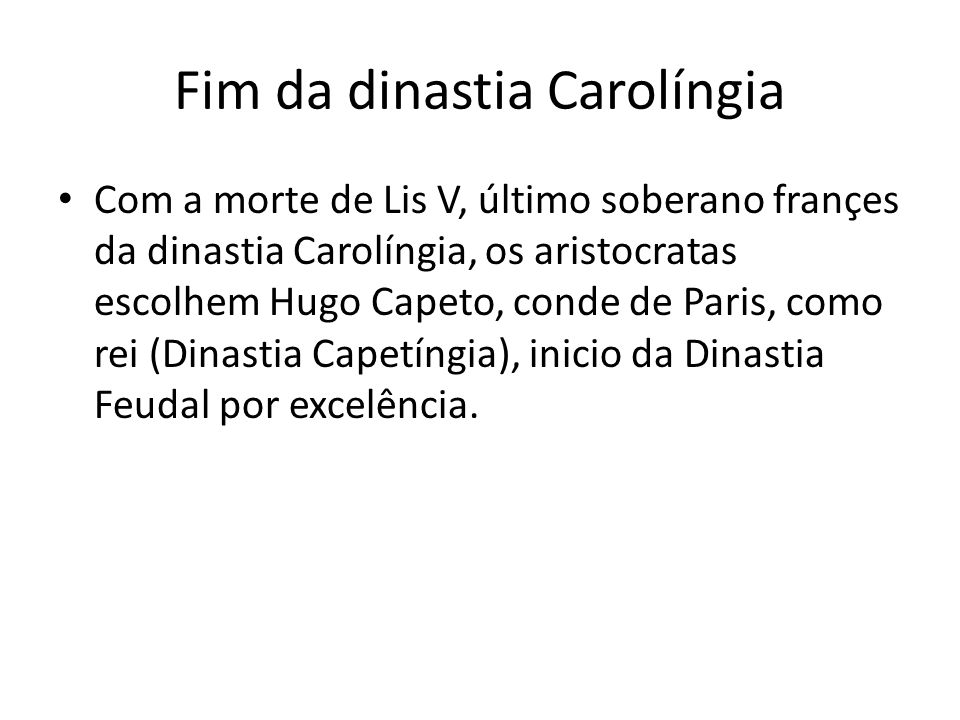 Fim da dinastia Carolíngia Com a morte de Lis V, último soberano françes da dinastia Carolíngia, os aristocratas escolhem Hugo Capeto, conde de Paris,