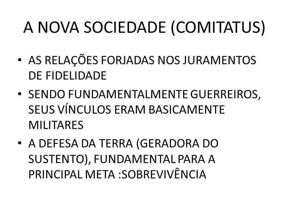 A NOVA SOCIEDADE (COMITATUS) AS RELAÇÕES FORJADAS NOS JURAMENTOS DE FIDELIDADE SENDO FUNDAMENTALMENTE GUERREIROS, SEUS VÍNCULOS ERAM BASICAMENTE MILIT