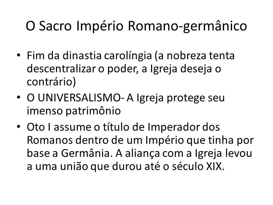 O Sacro Império Romano-germânico Fim da dinastia carolíngia (a nobreza tenta descentralizar o poder, a Igreja deseja o contrário) O UNIVERSALISMO- A I