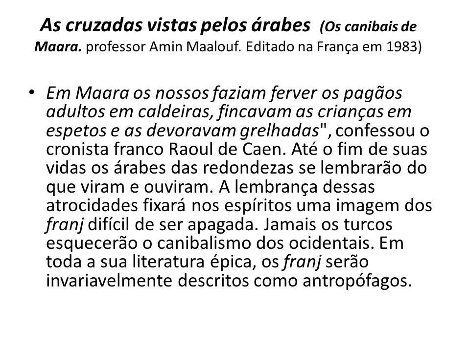 As cruzadas vistas pelos árabes (Os canibais de Maara. professor Amin Maalouf. Editado na França em 1983) Em Maara os nossos faziam ferver os pagãos a
