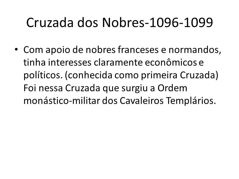 Cruzada dos Nobres-1096-1099 Com apoio de nobres franceses e normandos, tinha interesses claramente econômicos e políticos. (conhecida como primeira C