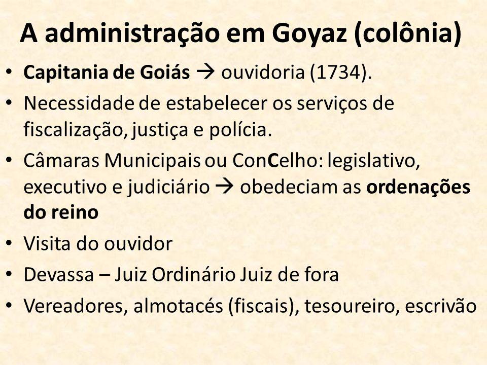 A administração em Goyaz (colônia) Capitania de Goiás ouvidoria (1734). Necessidade de estabelecer os serviços de fiscalização, justiça e polícia. Câm