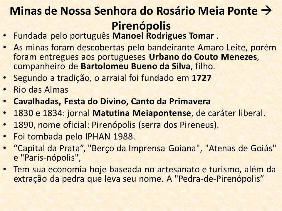 Minas de Nossa Senhora do Rosário Meia Ponte Pirenópolis Fundada pelo português Manoel Rodrigues Tomar. As minas foram descobertas pelo bandeirante Am