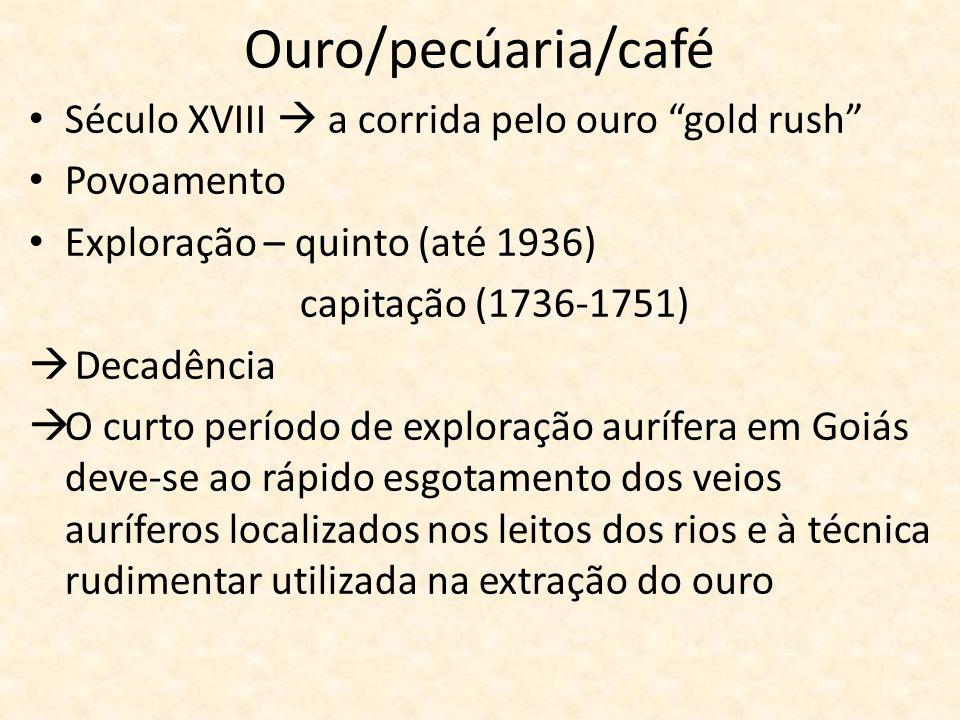 Ouro/pecúaria/café Século XVIII a corrida pelo ouro gold rush Povoamento Exploração – quinto (até 1936) capitação (1736-1751) Decadência O curto perío