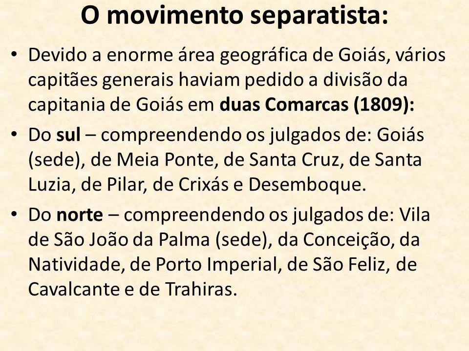 O movimento separatista: Devido a enorme área geográfica de Goiás, vários capitães generais haviam pedido a divisão da capitania de Goiás em duas Coma