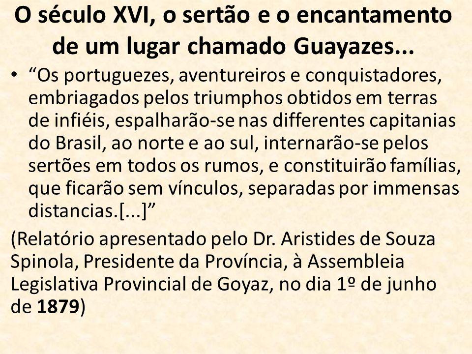 O século XVI, o sertão e o encantamento de um lugar chamado Guayazes... Os portuguezes, aventureiros e conquistadores, embriagados pelos triumphos obt