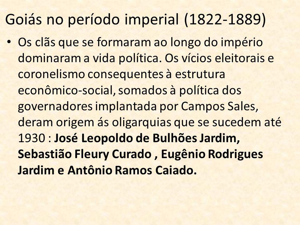 Goiás no período imperial (1822-1889) Os clãs que se formaram ao longo do império dominaram a vida política. Os vícios eleitorais e coronelismo conseq