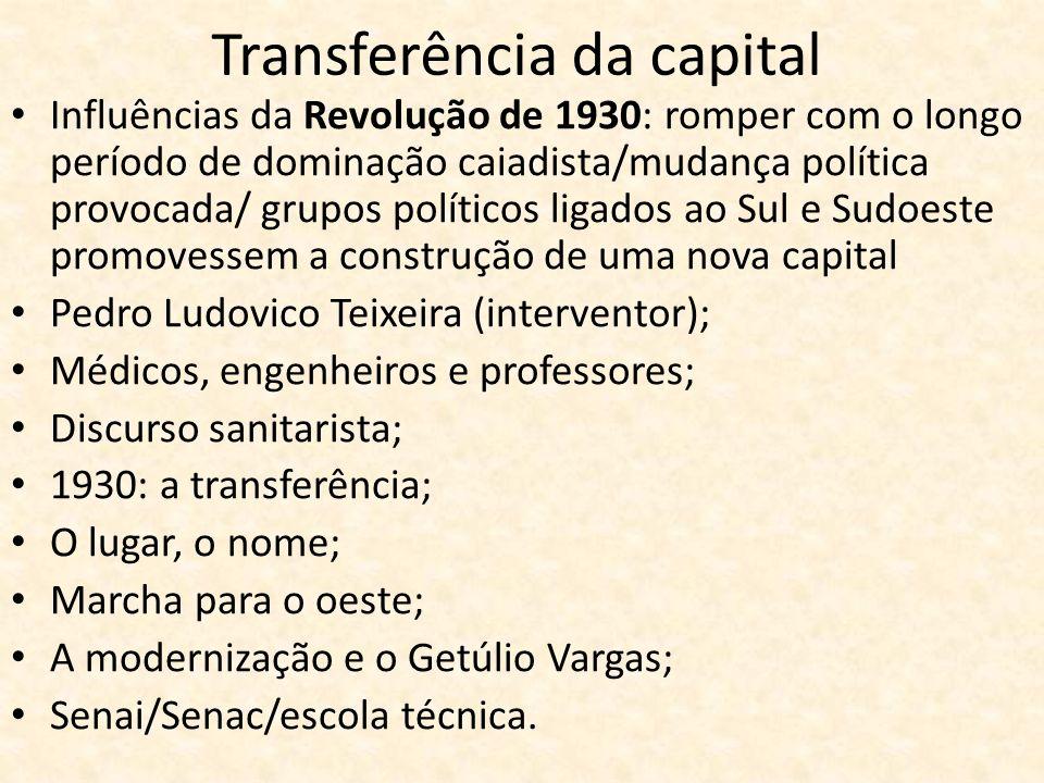 Transferência da capital Influências da Revolução de 1930: romper com o longo período de dominação caiadista/mudança política provocada/ grupos políti