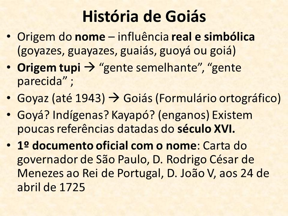 História de Goiás Origem do nome – influência real e simbólica (goyazes, guayazes, guaiás, guoyá ou goiá) Origem tupi gente semelhante, gente parecida