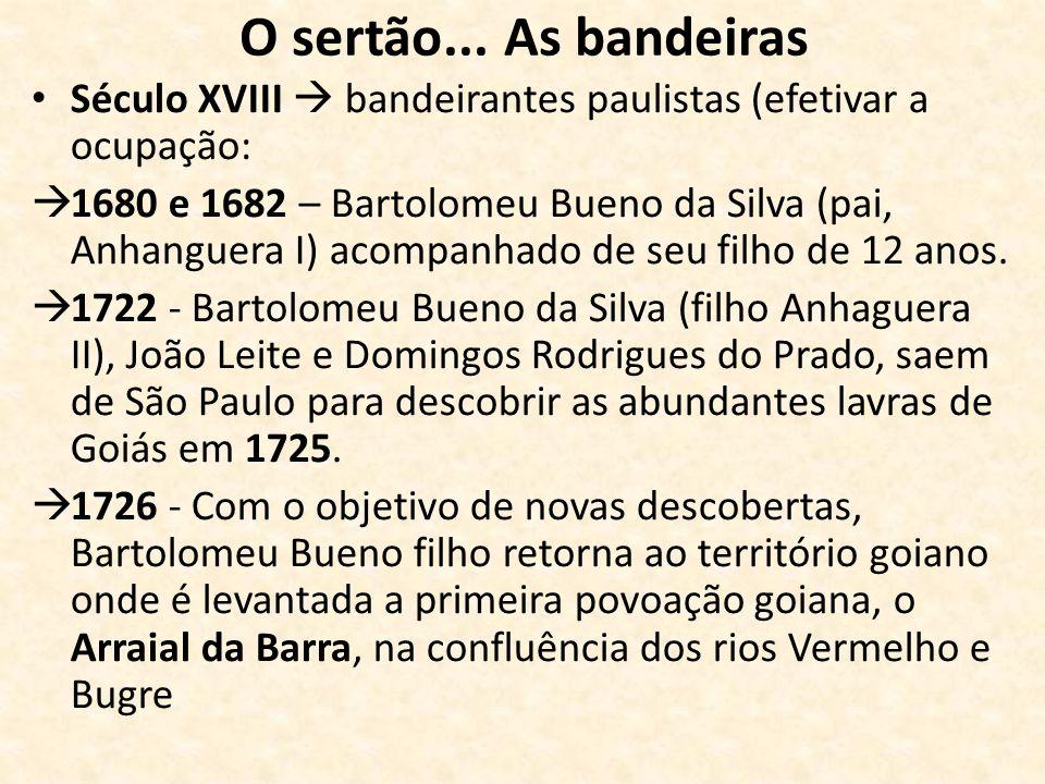 O sertão... As bandeiras Século XVIII bandeirantes paulistas (efetivar a ocupação: 1680 e 1682 – Bartolomeu Bueno da Silva (pai, Anhanguera I) acompan