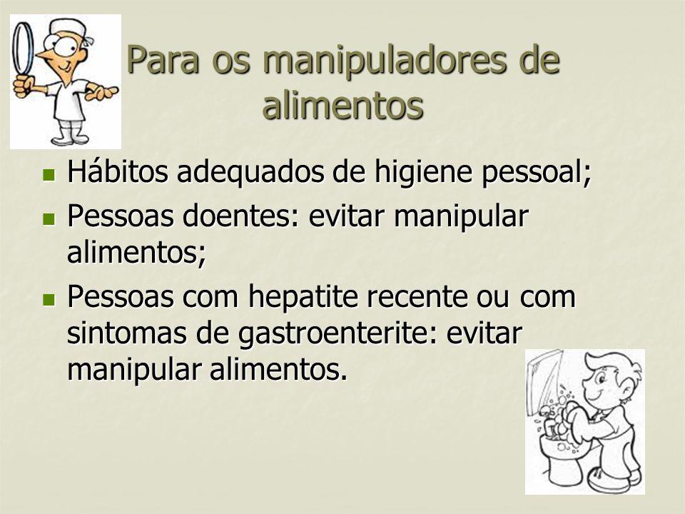 Para os manipuladores de alimentos Hábitos adequados de higiene pessoal; Hábitos adequados de higiene pessoal; Pessoas doentes: evitar manipular alime