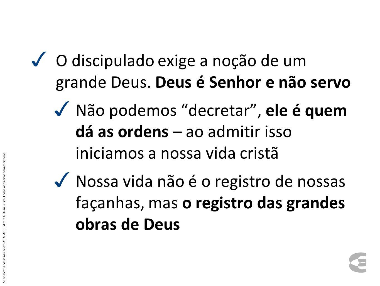 O discipulado exige a noção de um grande Deus. Deus é Senhor e não servo Não podemos decretar, ele é quem dá as ordens – ao admitir isso iniciamos a n