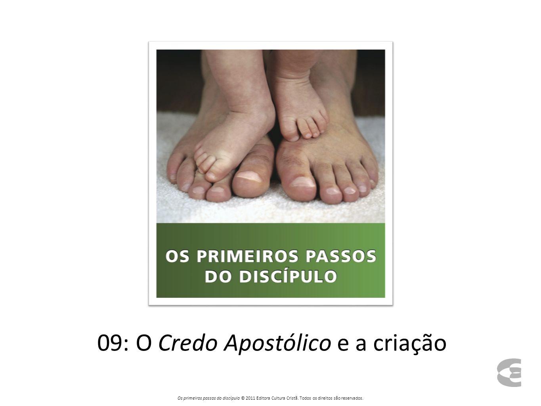 09: O Credo Apostólico e a criação Os primeiros passos do discípulo © 2011 Editora Cultura Cristã. Todos os direitos são reservados.