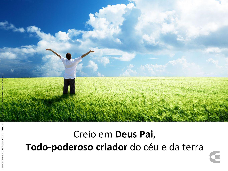 Creio em Deus Pai, Todo-poderoso criador do céu e da terra Os primeiros passos do discípulo © 2011 Editora Cultura Cristã. Todos os direitos são reser