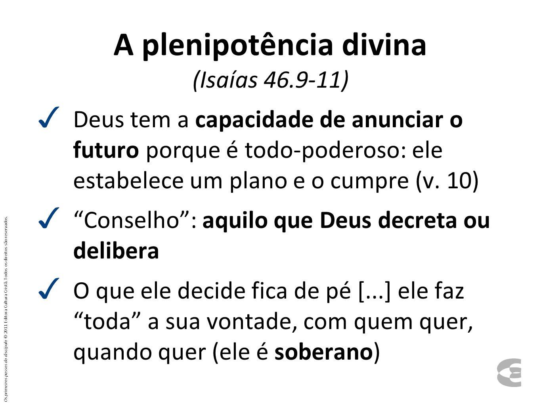 A plenipotência divina (Isaías 46.9-11) Deus tem a capacidade de anunciar o futuro porque é todo-poderoso: ele estabelece um plano e o cumpre (v. 10)